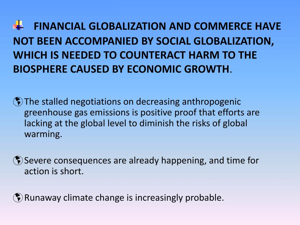 FINANCIAL GLOBALIZATION AND COMMERCE HAVE NOT BEEN ACCOMPANIED BY SOCIAL GLOBALIZATION, WHICH IS NEEDED TO COUNTERACT HARM TO THE BIOSPHERE CAUSED BY ECONOMIC GROWTH