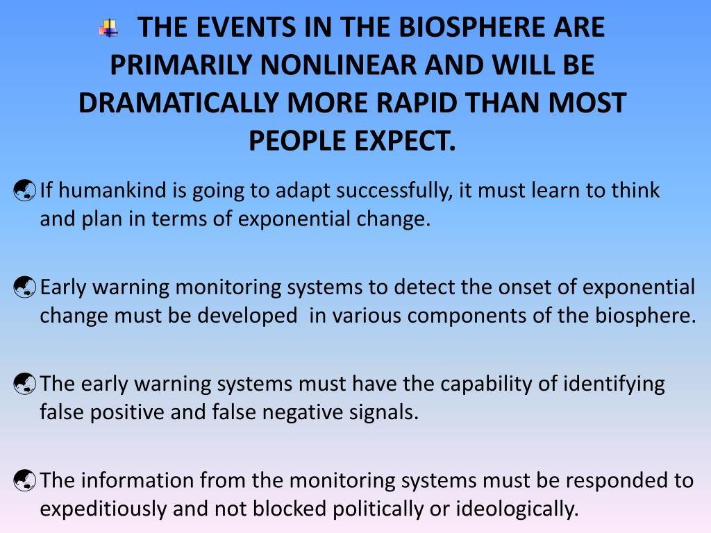 THE EVENTS IN THE BIOSPHERE ARE PRIMARILY NONLINEAR AND WILL BE DRAMATICALLY MORE RAPID THAN MOST PEOPLE EXPECT.