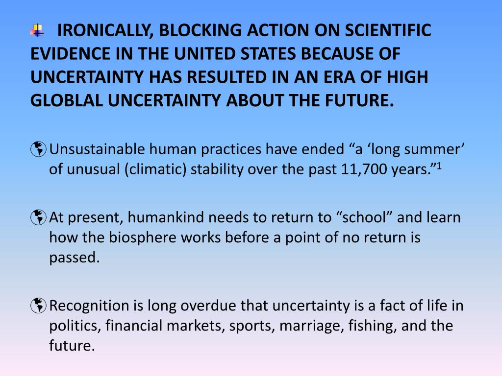 IRONICALLY, BLOCKING ACTION ON SCIENTIFIC EVIDENCE IN THE UNITED STATES BECAUSE OF UNCERTAINTY HAS RESULTED IN AN ERA OF HIGH GLOBLAL UNCERTAINTY ABOUT THE FUTURE.