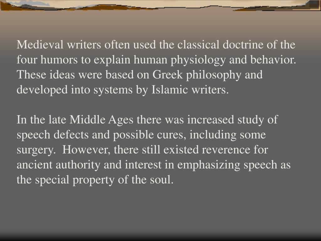 Medieval writers often used the classical doctrine of the four humors to explain human physiology and behavior.  These ideas were based on Greek philosophy and developed into systems by Islamic writers.