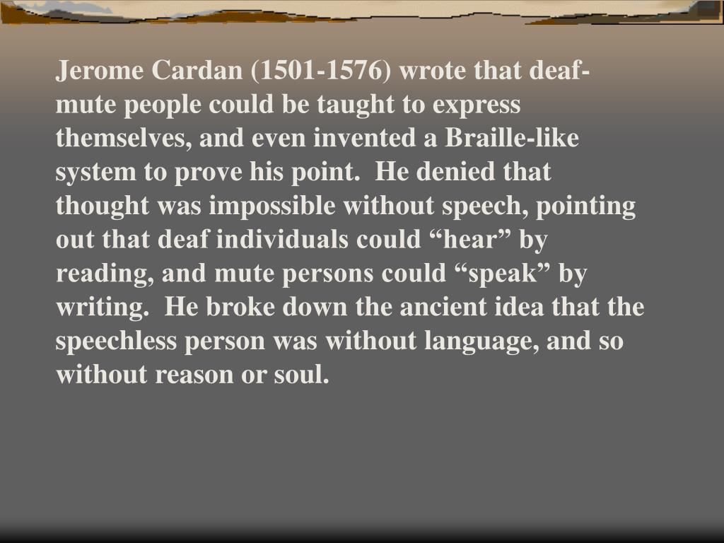 "Jerome Cardan (1501-1576) wrote that deaf-mute people could be taught to express themselves, and even invented a Braille-like system to prove his point.  He denied that thought was impossible without speech, pointing out that deaf individuals could ""hear"" by reading, and mute persons could ""speak"" by writing.  He broke down the ancient idea that the speechless person was without language, and so without reason or soul."