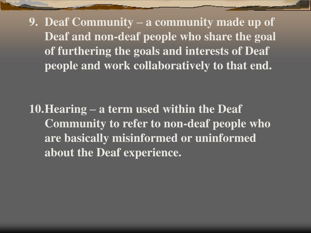 Deaf Community – a community made up of Deaf and non-deaf people who share the goal of furthering the goals and interests of Deaf people and work collaboratively to that end.