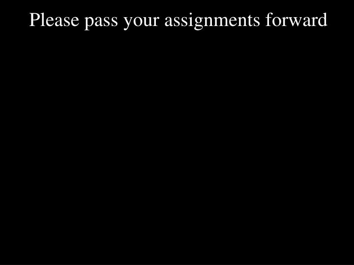 Please pass your assignments forward