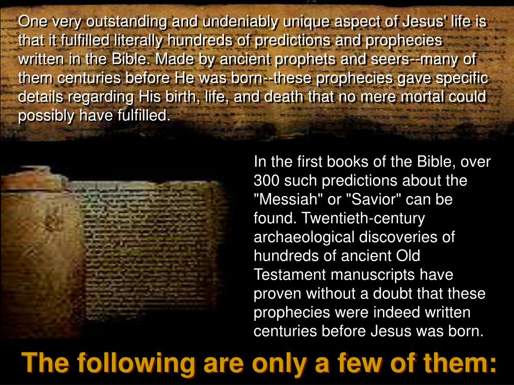 One very outstanding and undeniably unique aspect of Jesus' life is that it fulfilled literally hundreds of predictions and prophecies written in the Bible. Made by ancient prophets and seers--many of them centuries before He was born--these prophecies gave specific details regarding His birth, life, and death that no mere mortal could possibly have fulfilled.