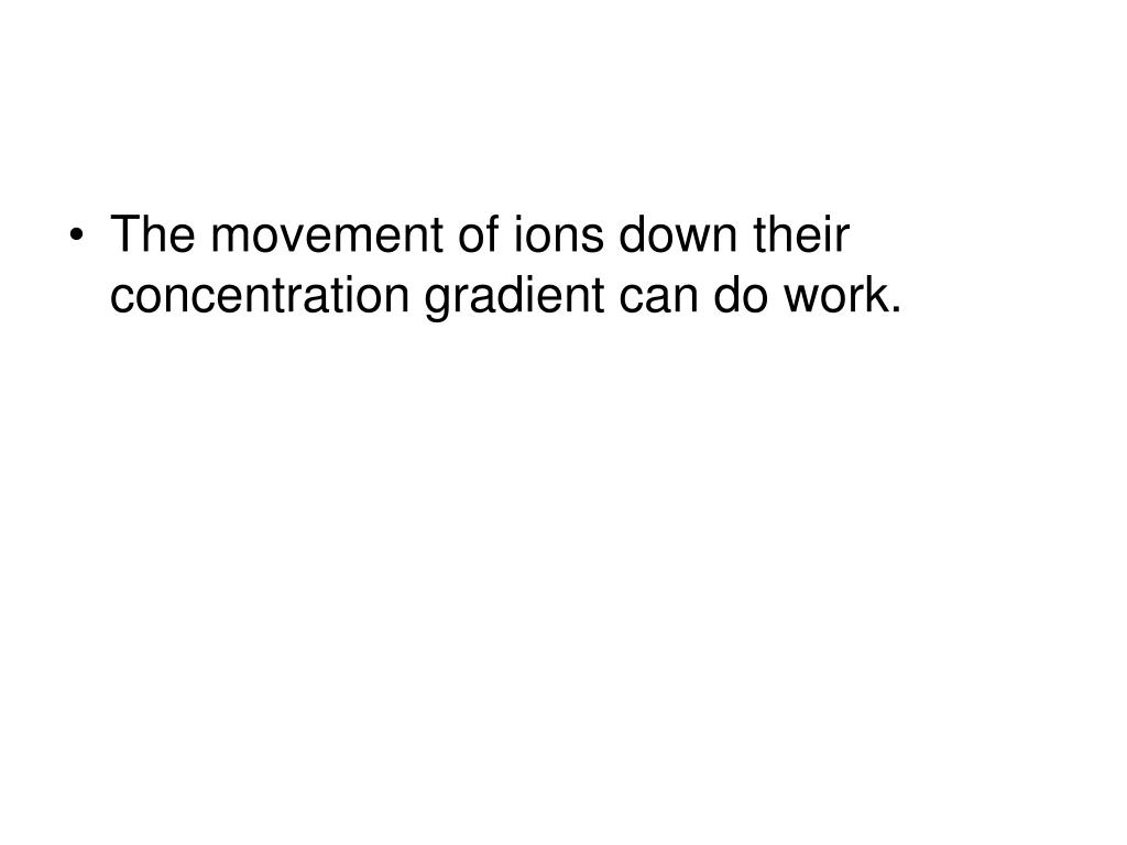 The movement of ions down their concentration gradient can do work.