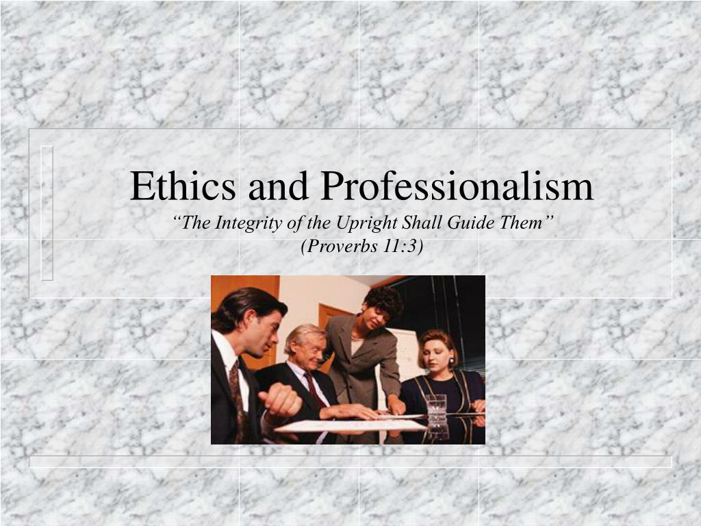 ethics and professionalism the integrity of the upright shall guide them proverbs 11 3 l.