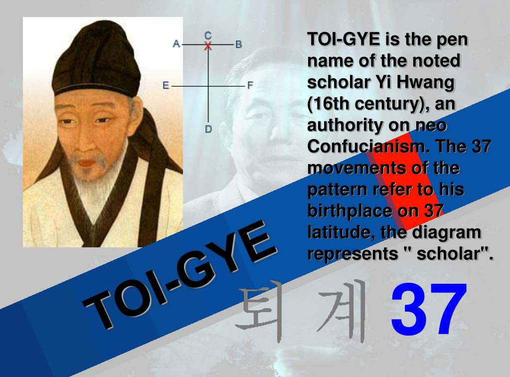 """TOI-GYE is the pen name of the noted scholar Yi Hwang (16th century), an authority on neo Confucianism. The 37 movements of the pattern refer to his birthplace on 37 latitude, the diagram represents """" scholar""""."""