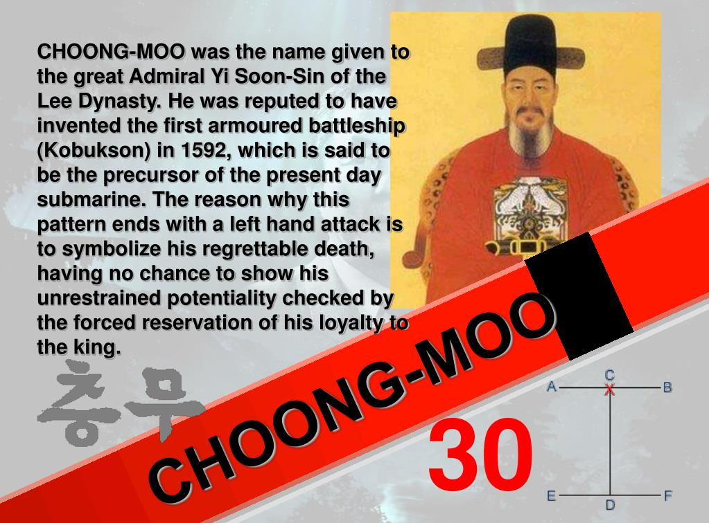 CHOONG-MOO was the name given to the great Admiral Yi Soon-Sin of the Lee Dynasty. He was reputed to have invented the first armoured battleship (Kobukson) in 1592, which is said to be the precursor of the present day submarine. The reason why this pattern ends with a left hand attack is to symbolize his regrettable death, having no chance to show his unrestrained potentiality checked by the forced reservation of his loyalty to the king.