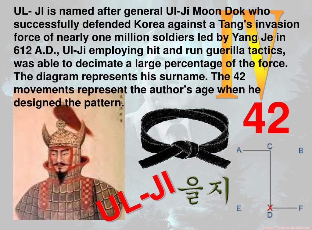 UL- JI is named after general Ul-Ji Moon Dok who successfully defended Korea against a Tang's invasion force of nearly one million soldiers led by Yang Je in 612 A.D., Ul-Ji employing hit and run guerilla tactics, was able to decimate a large percentage of the force. The diagram represents his surname. The 42 movements represent the author's age when he designed the pattern.
