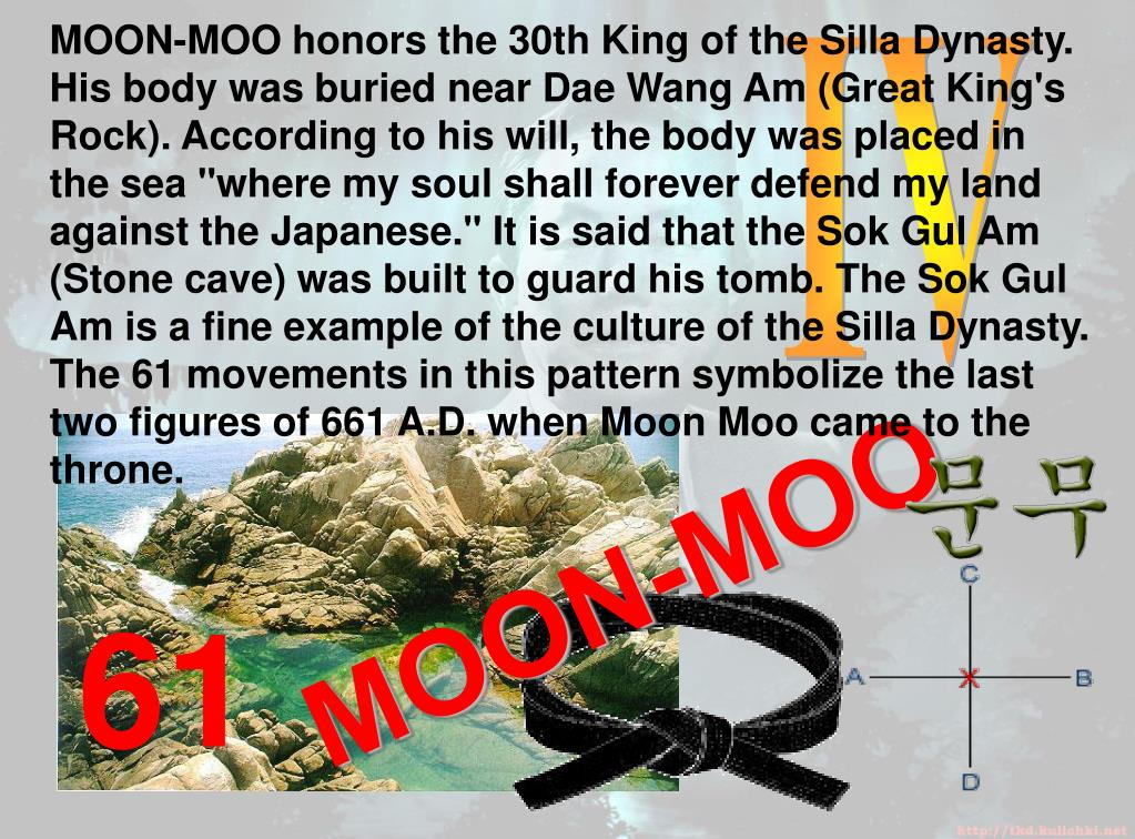 """MOON-MOO honors the 30th King of the Silla Dynasty. His body was buried near Dae Wang Am (Great King's Rock). According to his will, the body was placed in the sea """"where my soul shall forever defend my land against the Japanese."""" It is said that the Sok Gul Am (Stone cave) was built to guard his tomb. The Sok Gul Am is a fine example of the culture of the Silla Dynasty. The 61 movements in this pattern symbolize the last two figures of 661 A.D. when Moon Moo came to the throne."""