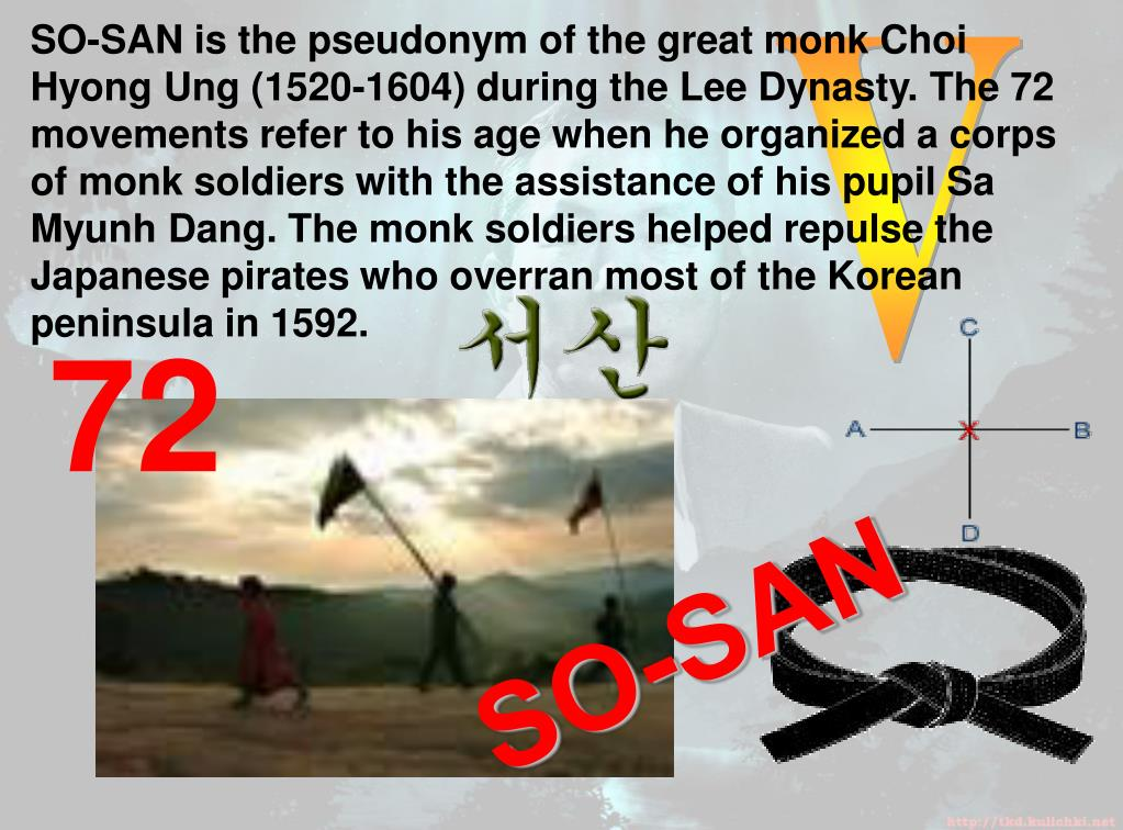 SO-SAN is the pseudonym of the great monk Choi Hyong Ung (1520-1604) during the Lee Dynasty. The 72 movements refer to his age when he organized a corps of monk soldiers with the assistance of his pupil Sa Myunh Dang. The monk soldiers helped repulse the Japanese pirates who overran most of the Korean peninsula in 1592.