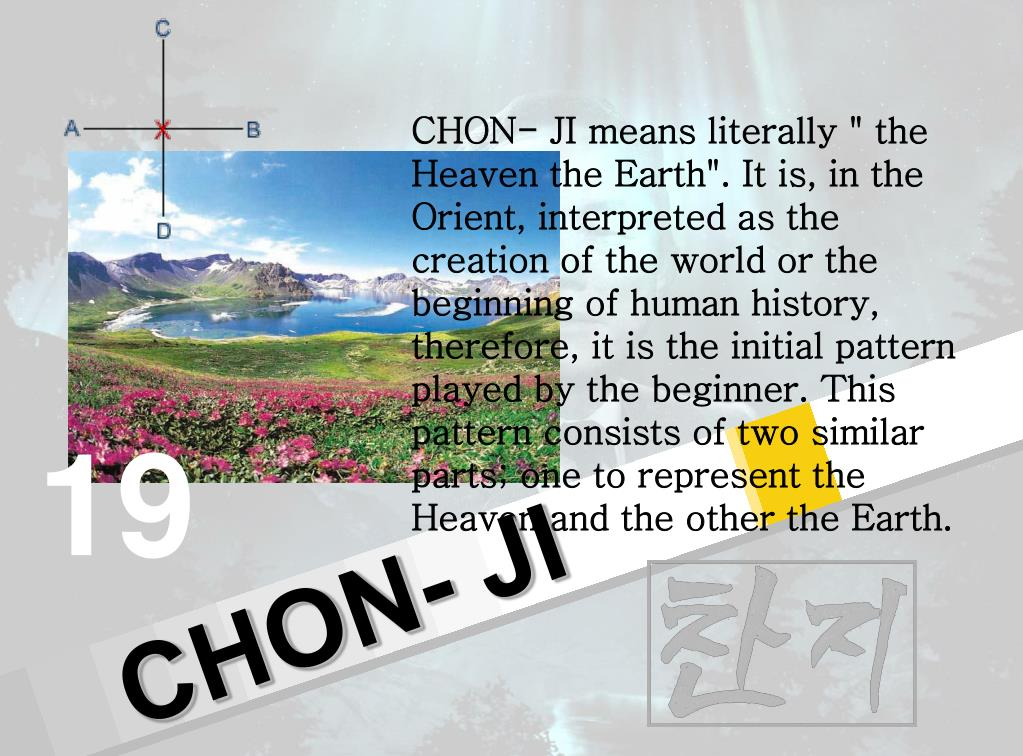 """CHON- JI means literally """" the Heaven the Earth"""". It is, in the Orient, interpreted as the creation of the world or the beginning of human history, therefore, it is the initial pattern played by the beginner. This pattern consists of two similar parts; one to represent the Heaven and the other the Earth."""