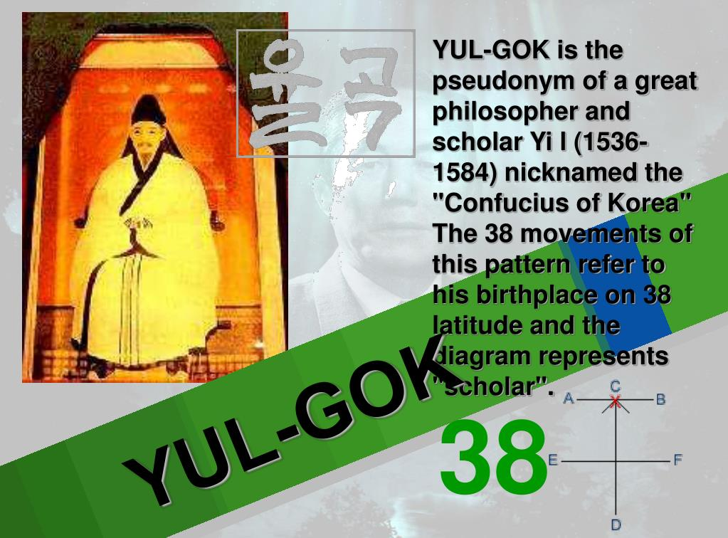 """YUL-GOK is the pseudonym of a great philosopher and scholar Yi l (1536-1584) nicknamed the """"Confucius of Korea"""" The 38 movements of this pattern refer to his birthplace on 38 latitude and the diagram represents """"scholar""""."""