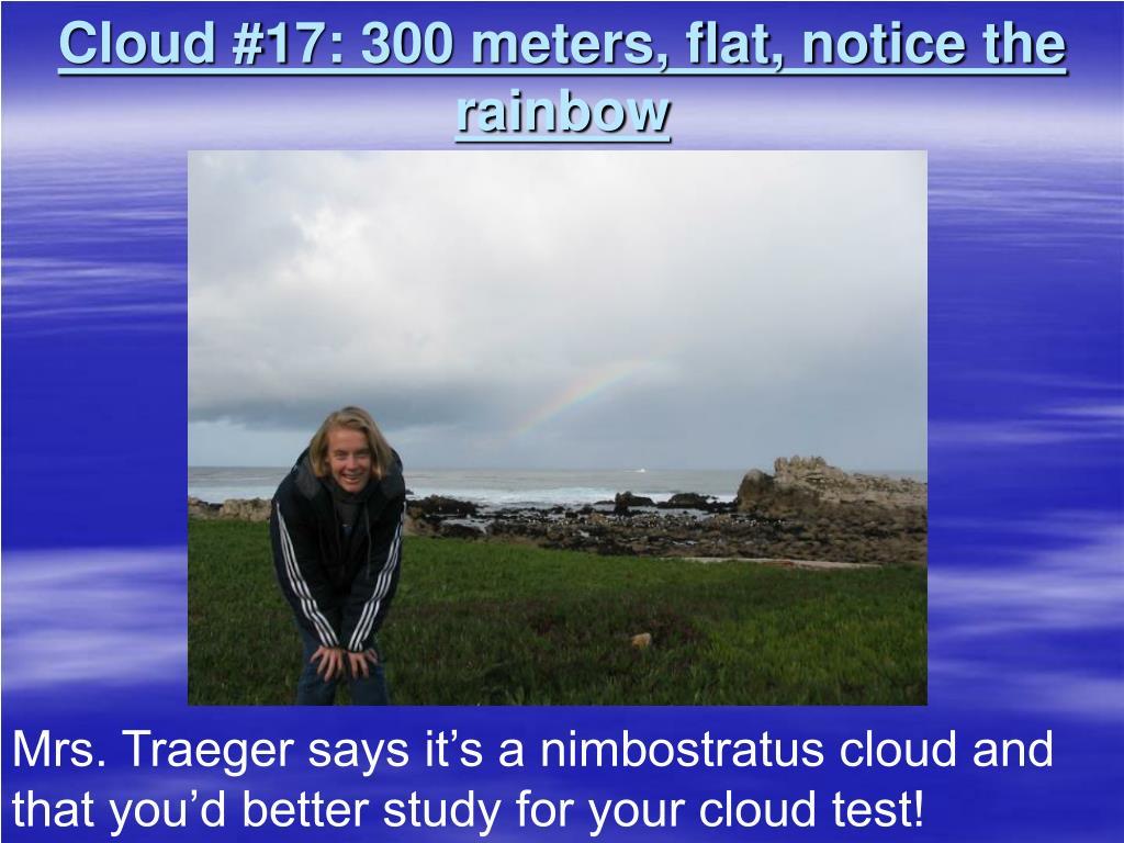Cloud #17: 300 meters, flat, notice the rainbow