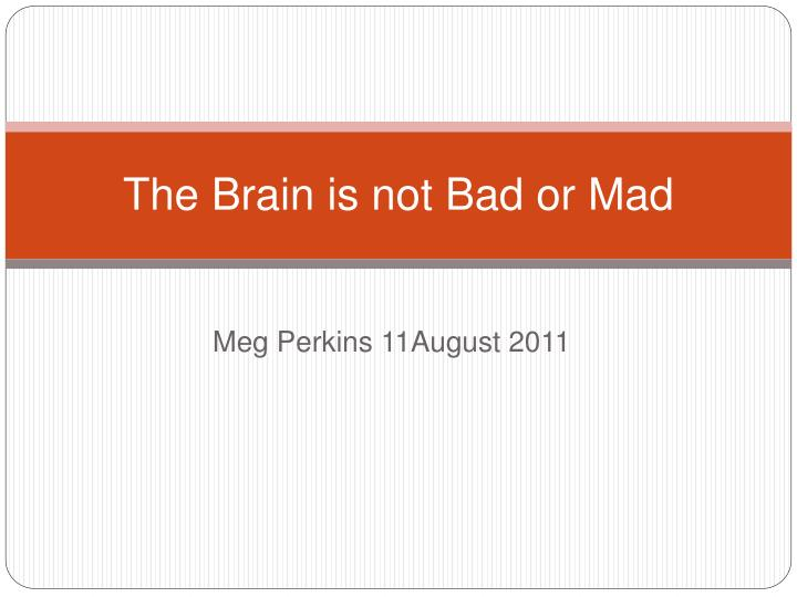 The brain is not bad or mad