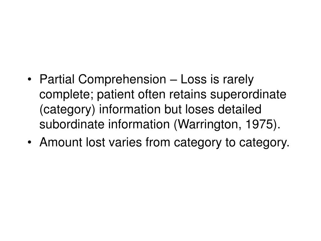 Partial Comprehension – Loss is rarely complete; patient often retains superordinate (category) information but loses detailed subordinate information (Warrington, 1975).