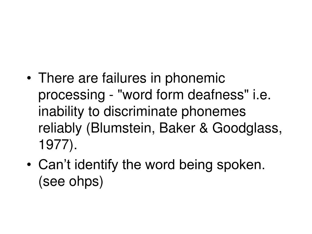 """There are failures in phonemic processing - """"word form deafness"""" i.e. inability to discriminate phonemes reliably (Blumstein, Baker & Goodglass, 1977)."""