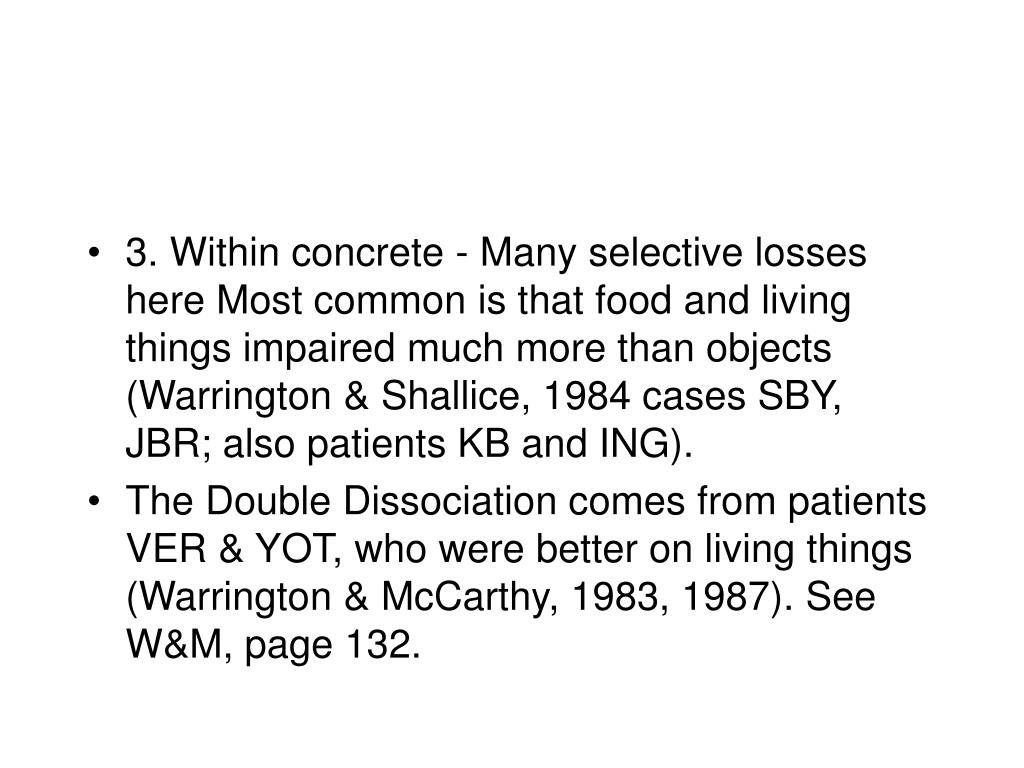 3. Within concrete - Many selective losses here Most common is that food and living things impaired much more than objects (Warrington & Shallice, 1984 cases SBY, JBR; also patients KB and ING).