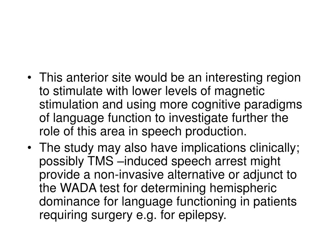 This anterior site would be an interesting region to stimulate with lower levels of magnetic stimulation and using more cognitive paradigms of language function to investigate further the role of this area in speech production.