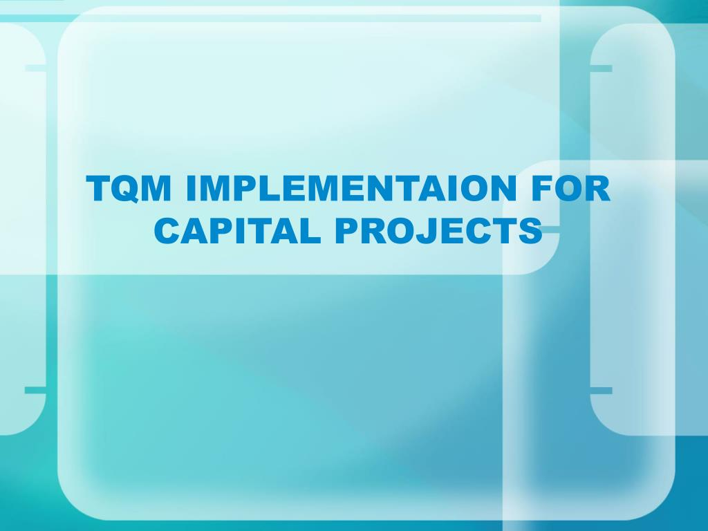 tqm implementaion for capital projects l.