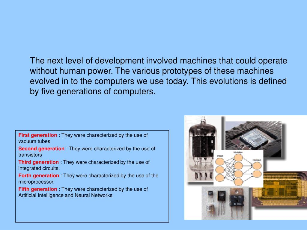 The next level of development involved machines that could operate without human power. The various prototypes of these machines evolved in to the computers we use today. This evolutions is defined by five generations of computers.