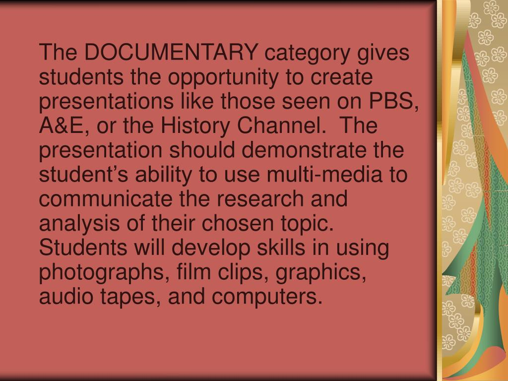 The DOCUMENTARY category gives students the opportunity to create presentations like those seen on PBS, A&E, or the History Channel.  The presentation should demonstrate the student's ability to use multi-media to communicate the research and analysis of their chosen topic.  Students will develop skills in using photographs, film clips, graphics, audio tapes, and computers.