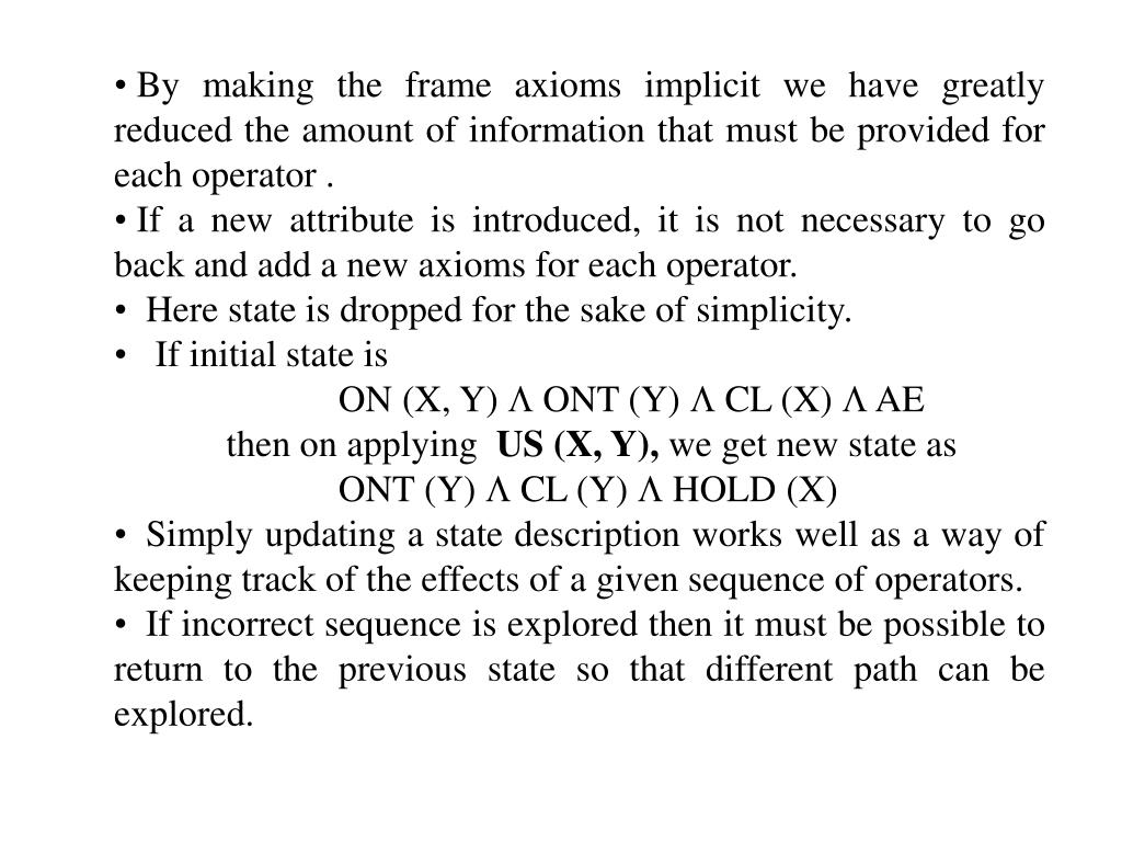 By making the frame axioms implicit we have greatly reduced the amount of information that must be provided for each operator .