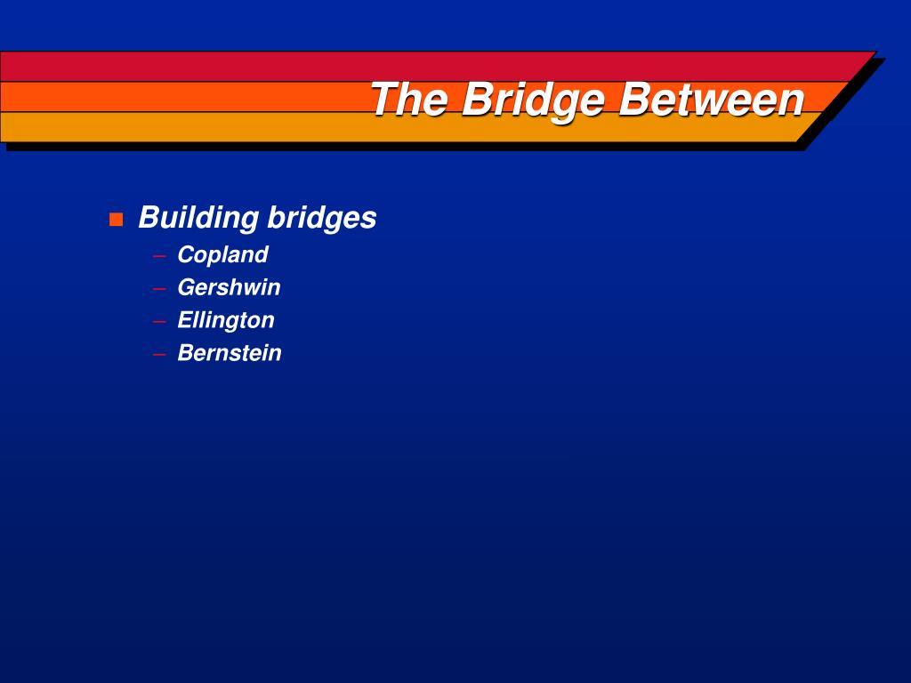 The Bridge Between