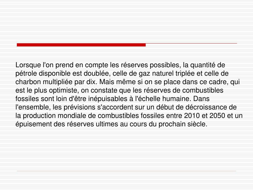 Lorsque l'on prend en compte les réserves possibles, la quantité de pétrole disponible est doublée, celle de gaz naturel triplée et celle de charbon multipliée par dix. Mais même si on se place dans ce cadre, qui est le plus optimiste, on constate que les réserves de combustibles fossiles sont loin d'être inépuisables à l'échelle humaine. Dans l'ensemble, les prévisions s'accordent sur un début de décroissance de la production mondiale de combustibles fossiles entre 2010 et 2050 et un épuisement des réserves ultimes au cours du prochain siècle.