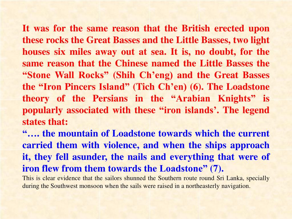 """It was for the same reason that the British erected upon these rocks the Great Basses and the Little Basses, two light houses six miles away out at sea. It is, no doubt, for the same reason that the Chinese named the Little Basses the """"Stone Wall Rocks"""" (Shih Ch'eng) and the Great Basses the """"Iron Pincers Island"""" (Tich Ch'en) (6). The Loadstone theory of the Persians in the """"Arabian Knights"""" is popularly associated with these """"iron islands'. The legend states that:"""