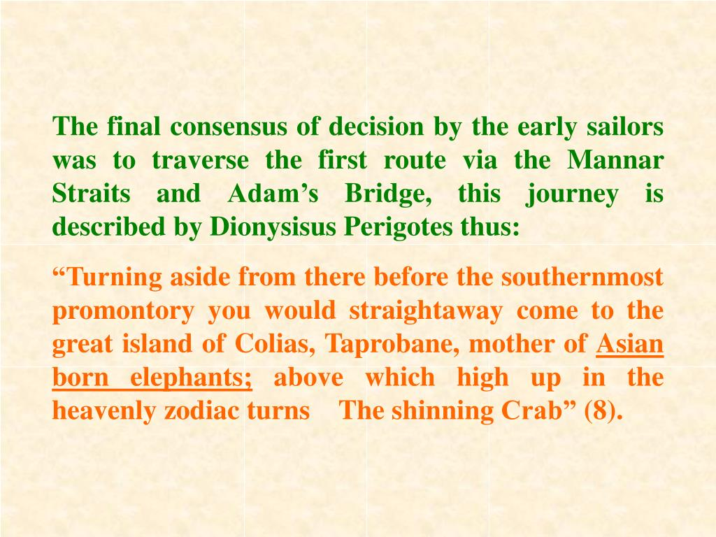 The final consensus of decision by the early sailors was to traverse the first route via the Mannar Straits and Adam's Bridge, this journey is described by Dionysisus Perigotes thus: