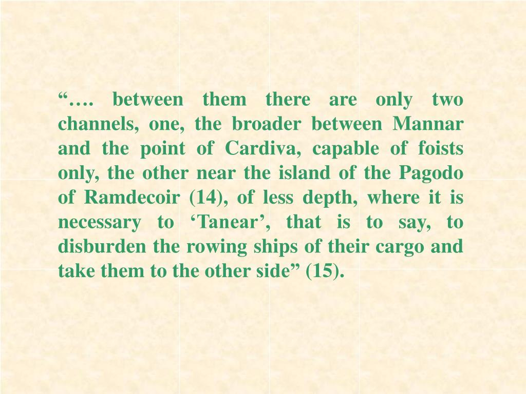 """""""…. between them there are only two channels, one, the broader between Mannar and the point of Cardiva, capable of foists only, the other near the island of the Pagodo of Ramdecoir (14), of less depth, where it is necessary to 'Tanear', that is to say, to disburden the rowing ships of their cargo and take them to the other side"""" (15)."""