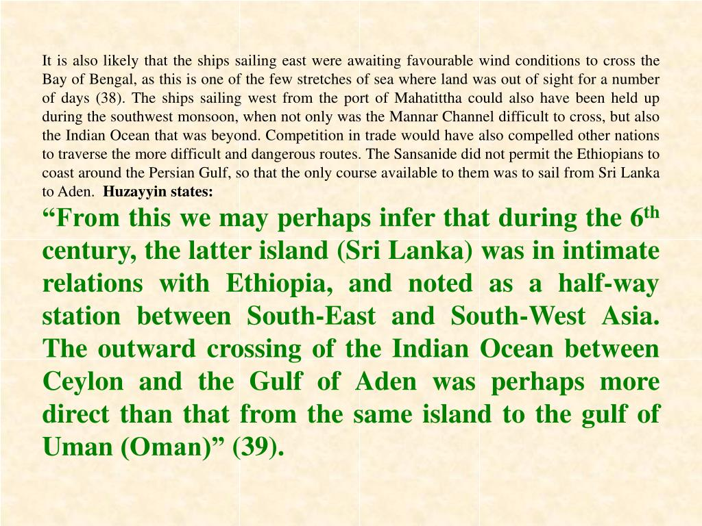 It is also likely that the ships sailing east were awaiting favourable wind conditions to cross the Bay of Bengal, as this is one of the few stretches of sea where land was out of sight for a number of days (38). The ships sailing west from the port of Mahatittha could also have been held up during the southwest monsoon, when not only was the Mannar Channel difficult to cross, but also the Indian Ocean that was beyond. Competition in trade would have also compelled other nations to traverse the more difficult and dangerous routes. The Sansanide did not permit the Ethiopians to coast around the Persian Gulf, so that the only course available to them was to sail from Sri Lanka to Aden.
