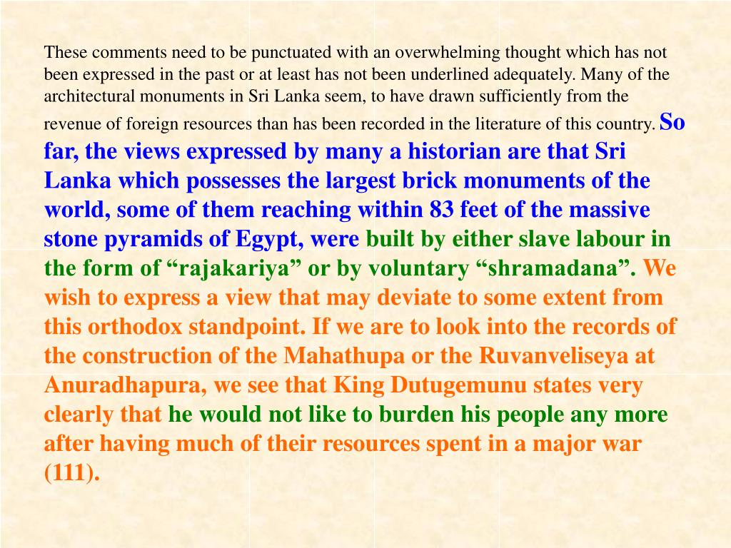 These comments need to be punctuated with an overwhelming thought which has not been expressed in the past or at least has not been underlined adequately. Many of the architectural monuments in Sri Lanka seem, to have drawn sufficiently from the revenue of foreign resources than has been recorded in the literature of this country.