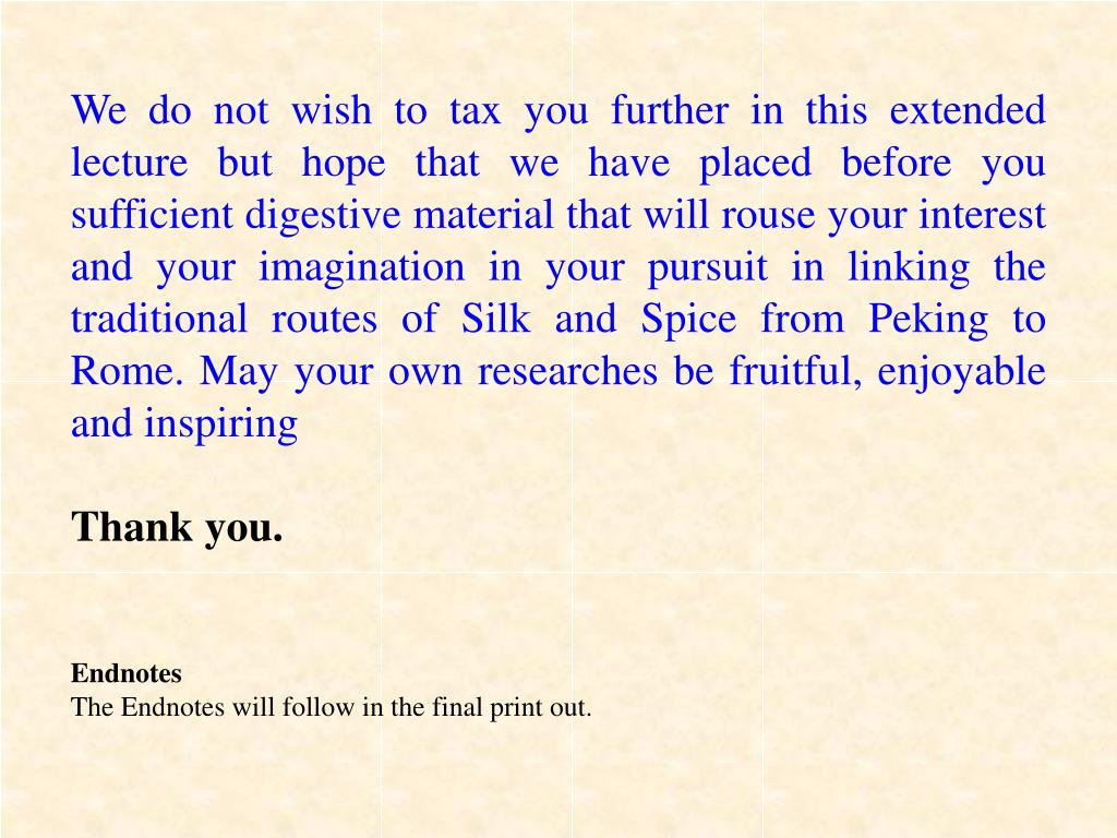 We do not wish to tax you further in this extended lecture but hope that we have placed before you sufficient digestive material that will rouse your interest and your imagination in your pursuit in linking the traditional routes of Silk and Spice from Peking to Rome. May your own researches be fruitful, enjoyable and inspiring