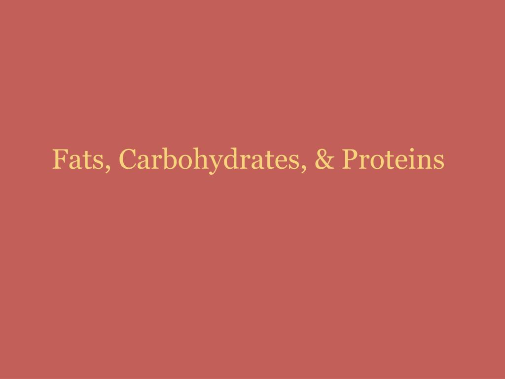 Fats, Carbohydrates, & Proteins