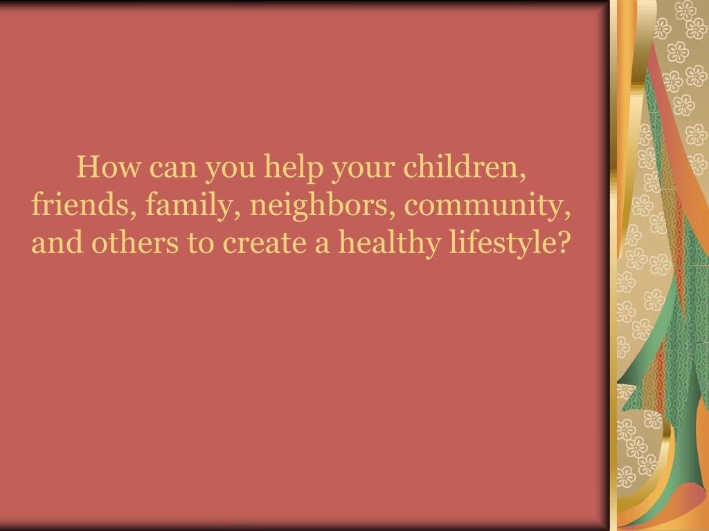 How can you help your children, friends, family, neighbors, community, and others to create a healthy lifestyle?