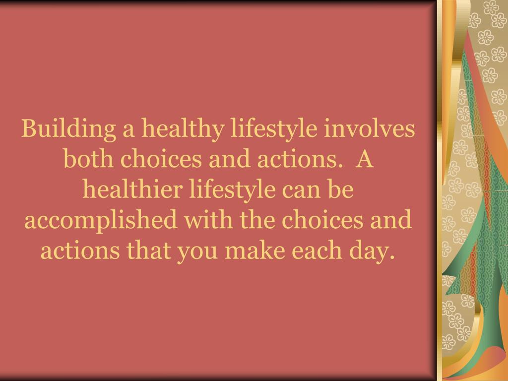 Building a healthy lifestyle involves both choices and actions.  A healthier lifestyle can be accomplished with the choices and actions that you make each day.
