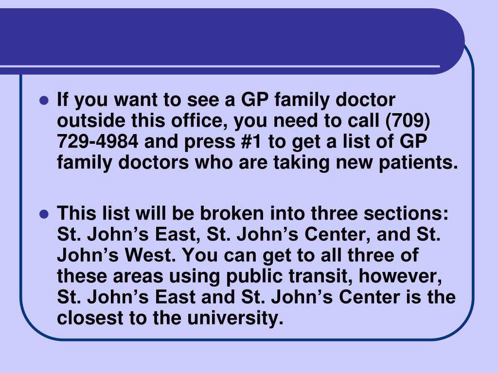 If you want to see a GP family doctor outside this office, you need to call (709) 729-4984 and press #1 to get a list of GP family doctors who are taking new patients.