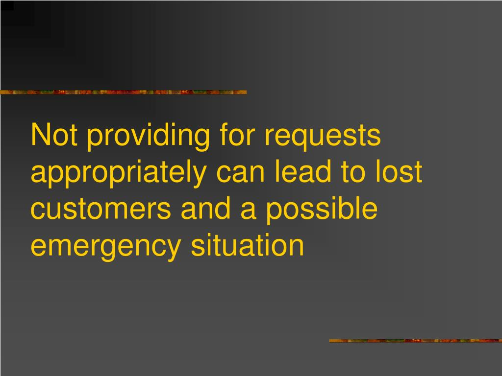 Not providing for requests appropriately can lead to lost customers and a possible emergency situation