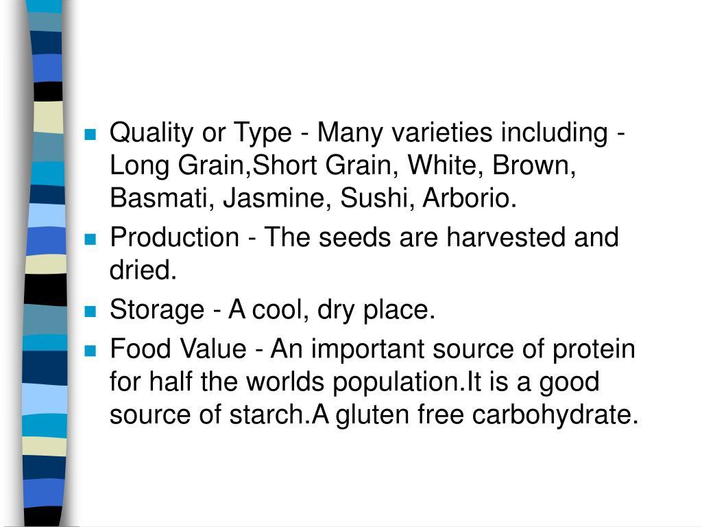 Quality or Type - Many varieties including - Long Grain,Short Grain, White, Brown, Basmati, Jasmine, Sushi, Arborio.
