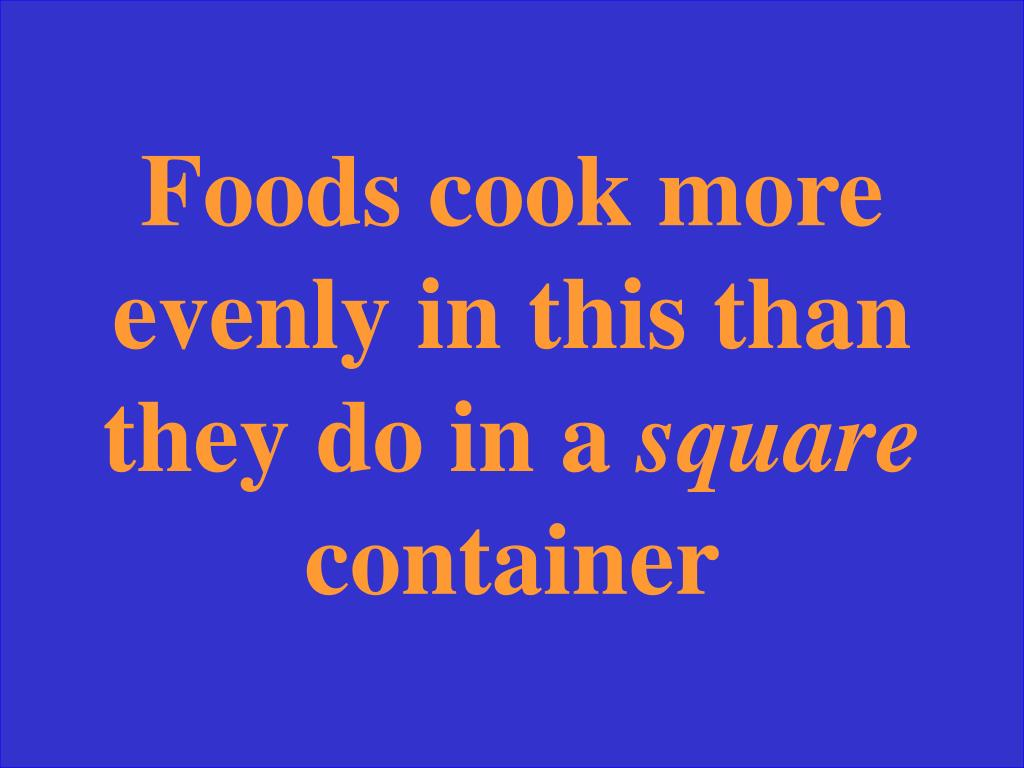 Foods cook more evenly in this than they do in a