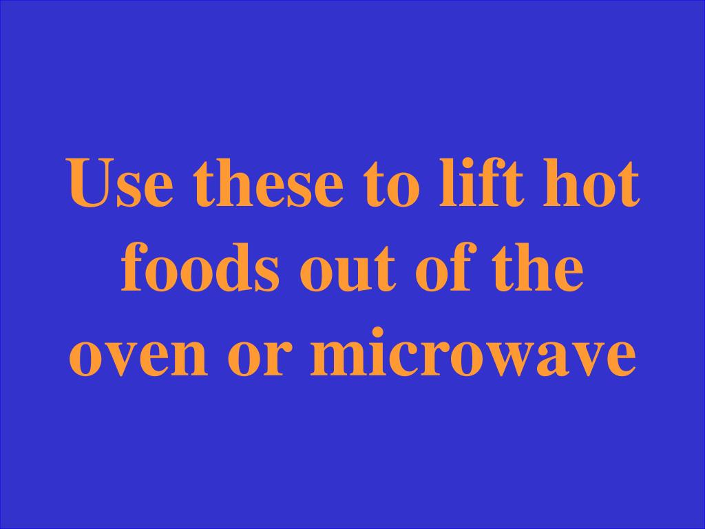 Use these to lift hot foods out of the oven or microwave