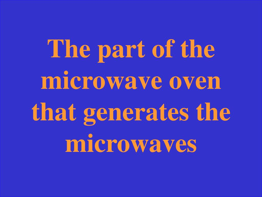 The part of the microwave oven that generates the microwaves