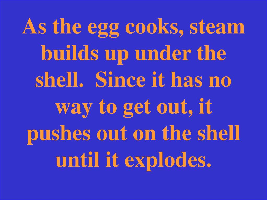 As the egg cooks, steam builds up under the shell.  Since it has no way to get out, it pushes out on the shell until it explodes.