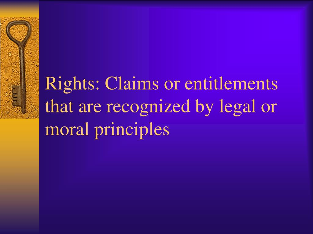 Rights: Claims or entitlements that are recognized by legal or moral principles