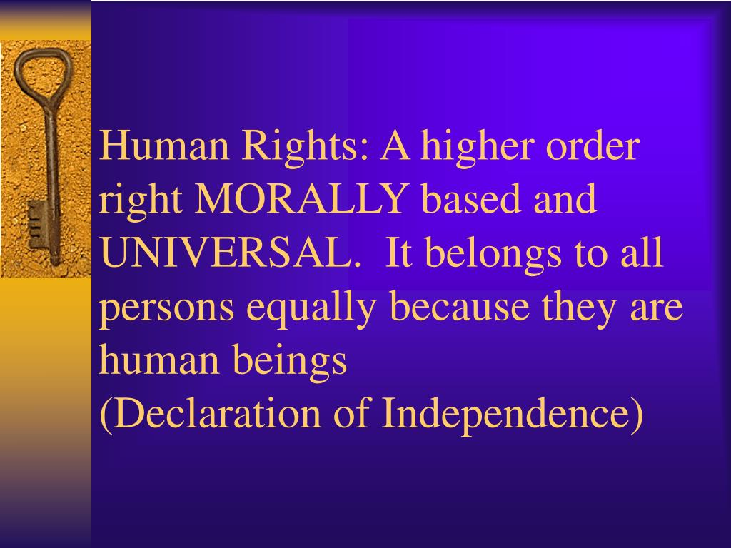 Human Rights: A higher order right MORALLY based and UNIVERSAL.  It belongs to all persons equally because they are human beings