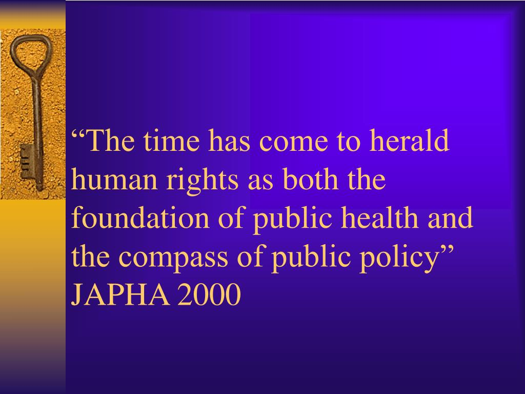 """The time has come to herald human rights as both the foundation of public health and the compass of public policy"""