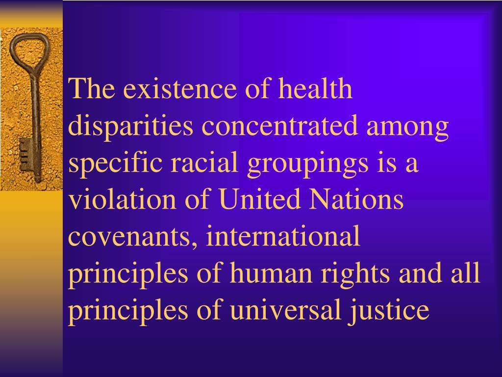 The existence of health disparities concentrated among specific racial groupings is a violation of United Nations covenants, international principles of human rights and all principles of universal justice