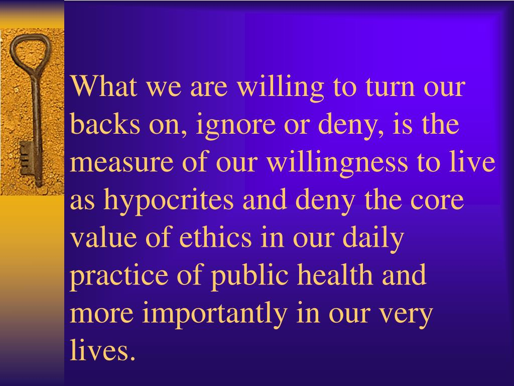What we are willing to turn our backs on, ignore or deny, is the measure of our willingness to live as hypocrites and deny the core value of ethics in our daily practice of public health and more importantly in our very lives.